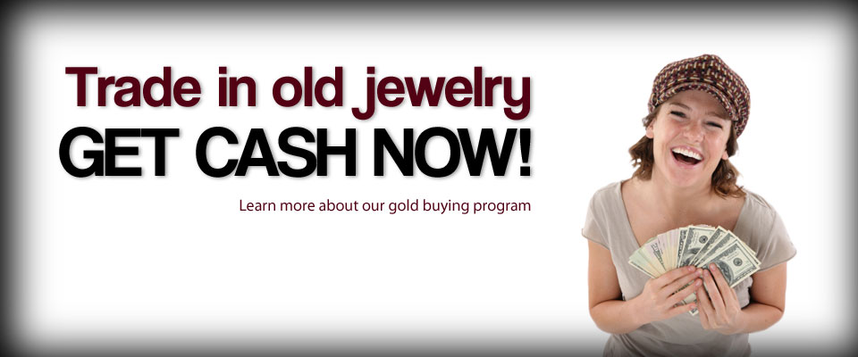 Gold Buying - Trade in Old Jewelry / Get Cash Now / Learn more about our gold buying program